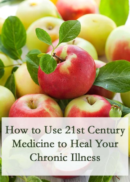 How to Use 21st Century Medicine to Heal Your Chronic Illness