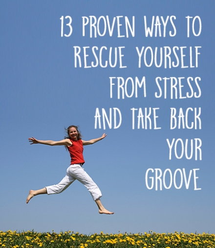 13 Proven Ways to Rescue Yourself From Stress & Take Back Your Groove