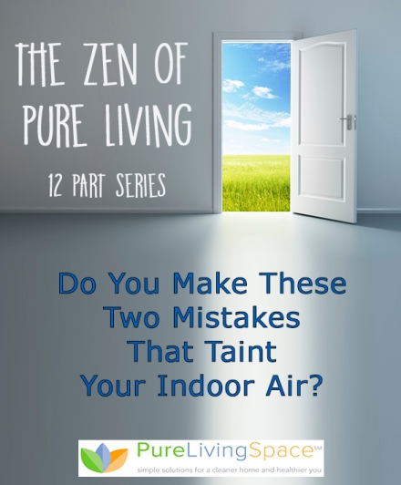 Do You Make These Two Mistakes That Taint Your Indoor Air?  From The Zen of Pure Living